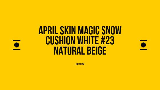 Review : April Skin Magic Snow Cushion White #23 Natural Beige