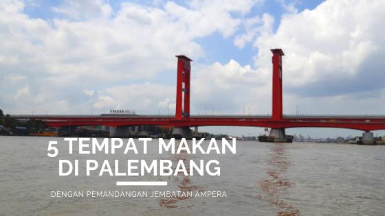 5 Tempat Makan di Palembang dengan Pemandangan Jembatan Ampera