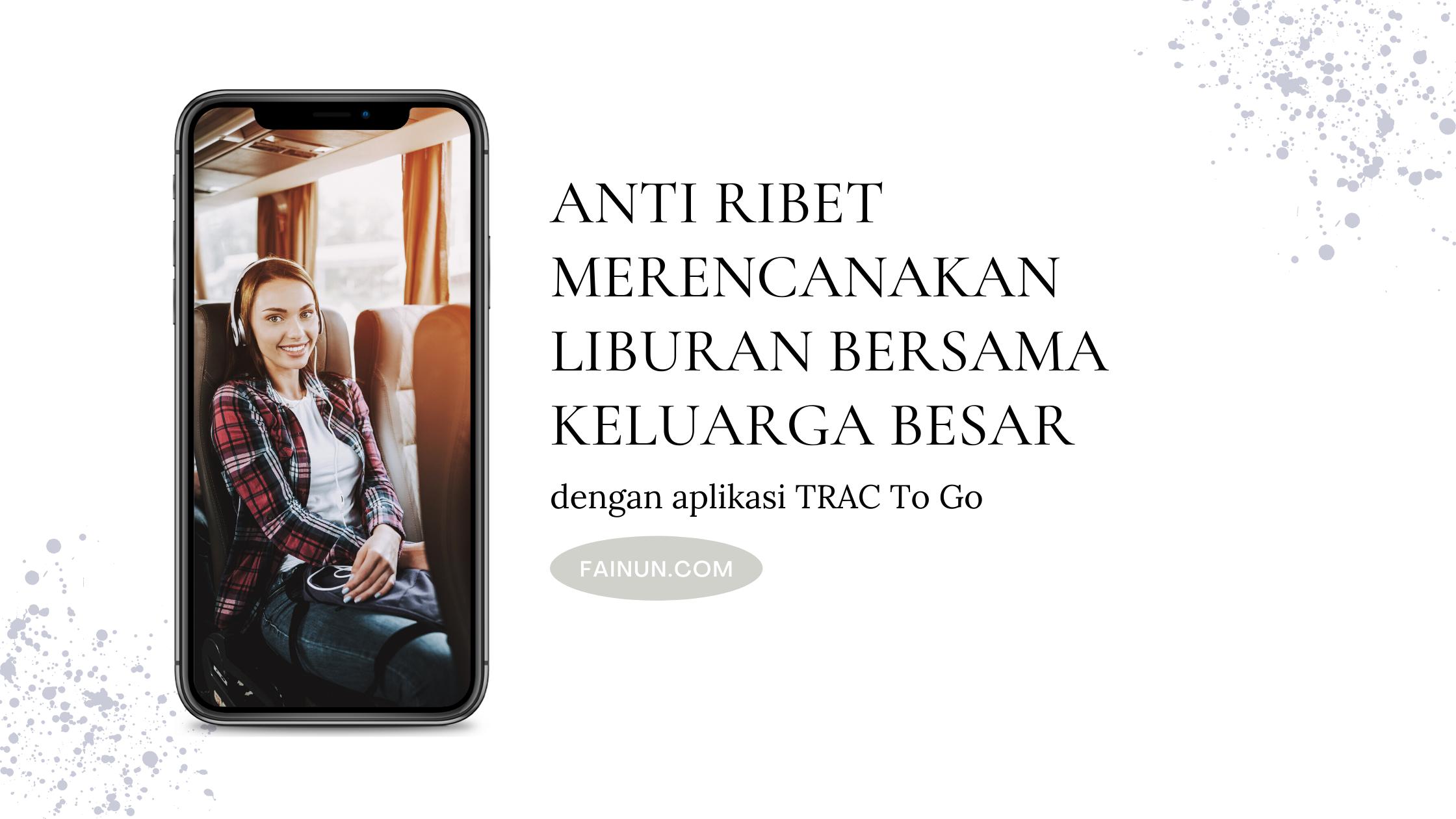 Anti Ribet Merencanakan Liburan Bersama Keluarga Besar dengan aplikasi TRAC To Go